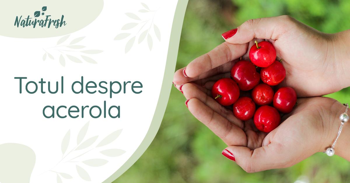 Totul despre acerola - 10 beneficii și recomandări pentru un plus de sănătate - NaturaFresh - Acerola